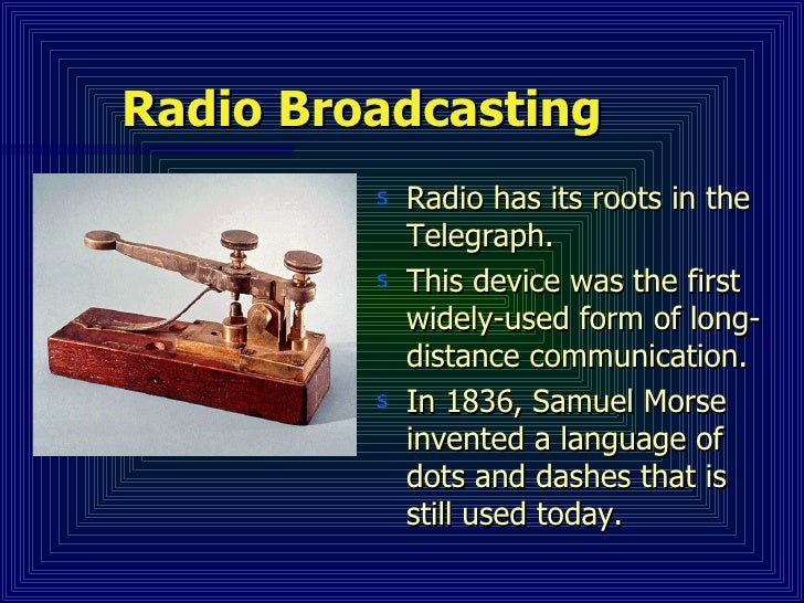 Radio Broadcasting <ul><li>Radio has its roots in the Telegraph. </li></ul><ul><li>This device was the first widely-used f...