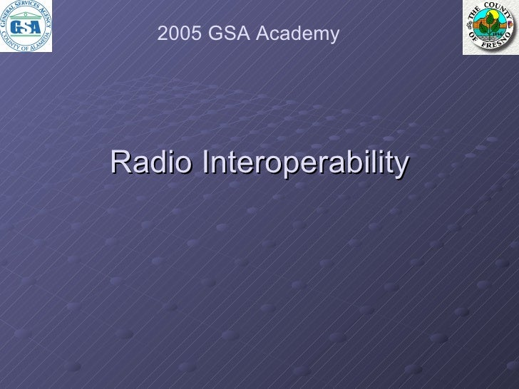 <ul><li>Radio Interoperability </li></ul>2005 GSA Academy