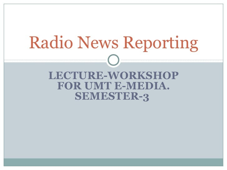 LECTURE-WORKSHOP FOR UMT E-MEDIA. SEMESTER-3  Radio News Reporting