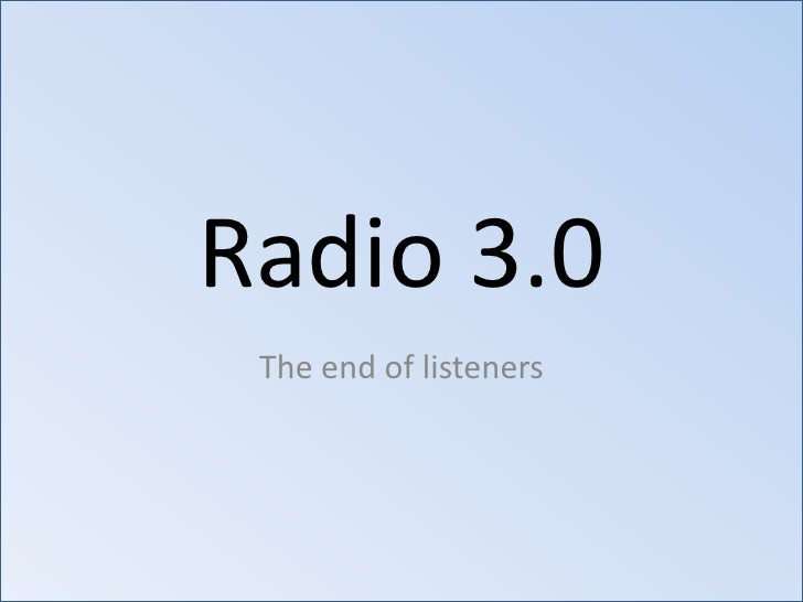 Radio 3.0<br />The end of listeners<br />