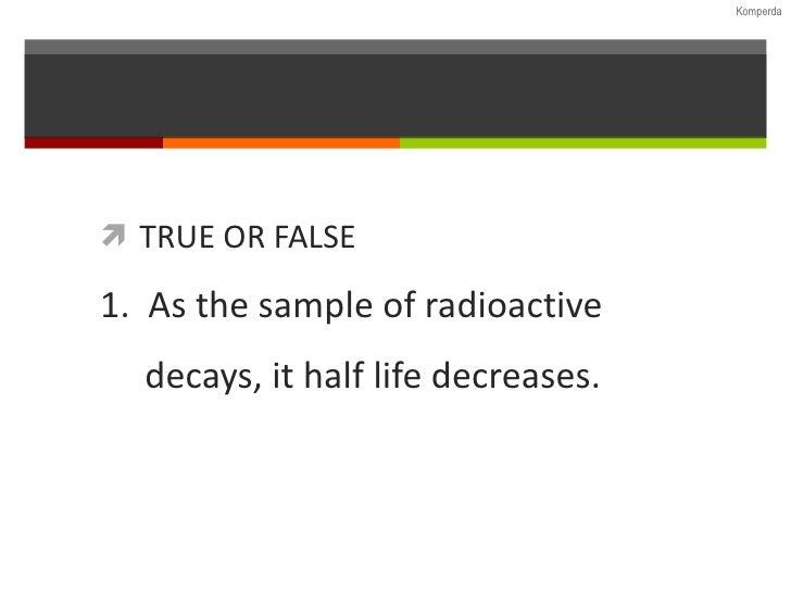 <ul><li>TRUE OR FALSE </li></ul><ul><ul><li>1.  As the sample of radioactive  </li></ul></ul><ul><ul><li>decays, it half l...