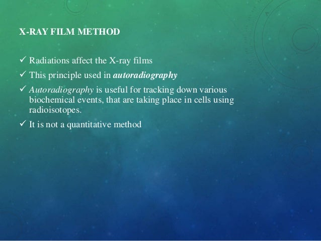X-RAY FILM METHOD  Radiations affect the X-ray films  This principle used in autoradiography  Autoradiography is useful...