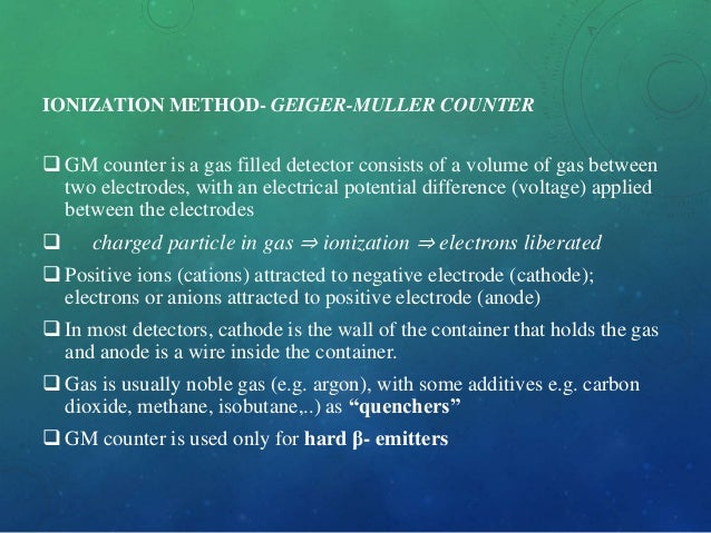IONIZATION METHOD- GEIGER-MULLER COUNTER  GM counter is a gas filled detector consists of a volume of gas between two ele...