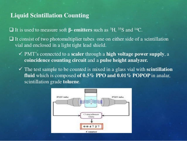  It is used to measure soft β- emitters such as 3H, 35S and 14C.  It consist of two photomultiplier tubes one on either ...
