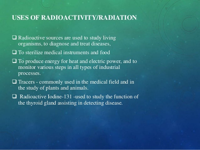 USES OF RADIOACTIVITY/RADIATION  Radioactive sources are used to study living organisms, to diagnose and treat diseases, ...