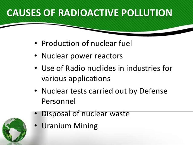 radiation pollution Radiation pollution - case studies introduction radioactive substances like radium and uranium emit invisible radiations, which are in the form of alpha.