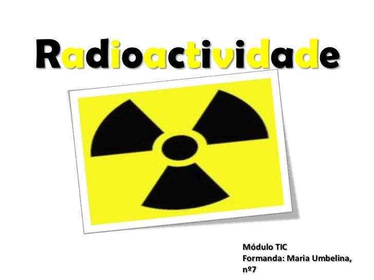 Radioactividade<br />Módulo TIC<br />Formanda: Maria Umbelina, nº7<br />