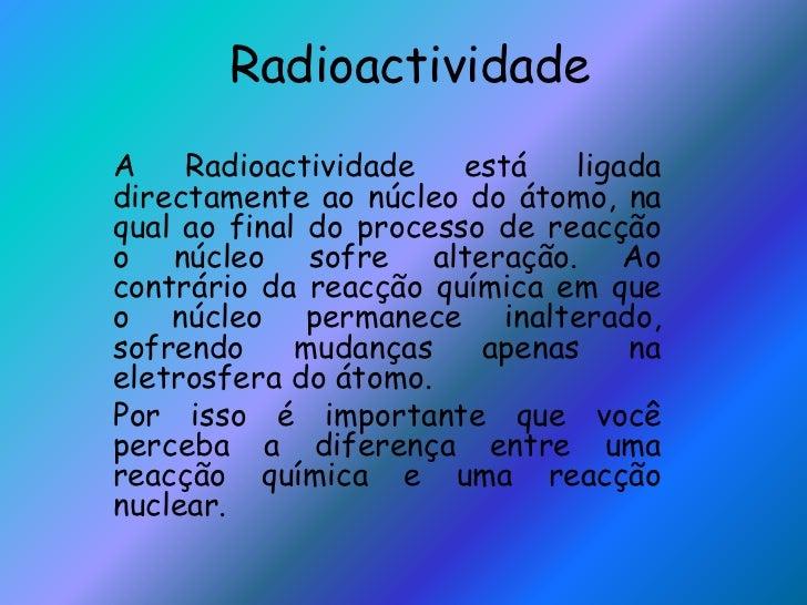 RadioactividadeA    Radioactividade    está   ligadadirectamente ao núcleo do átomo, naqual ao final do processo de reacçã...