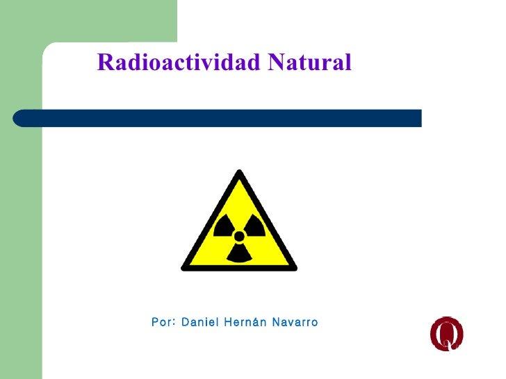 Radioactividad Natural    Por: Daniel Hernán Navarro