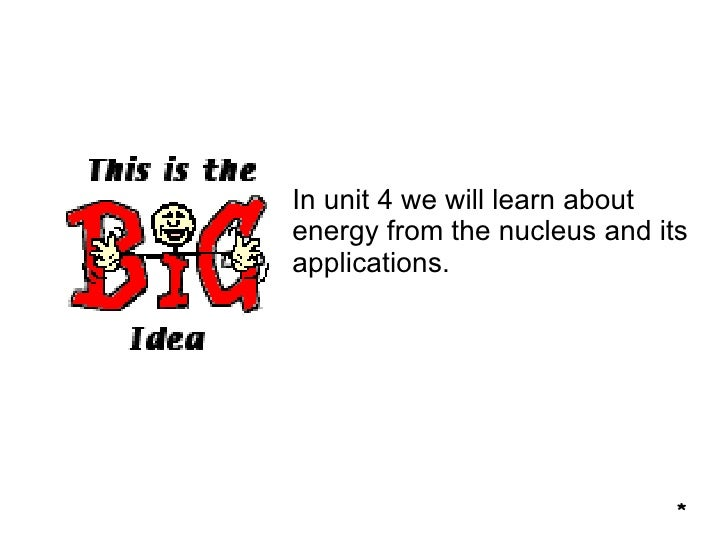 In unit 4 we will learn about energy from the nucleus and its applications. *
