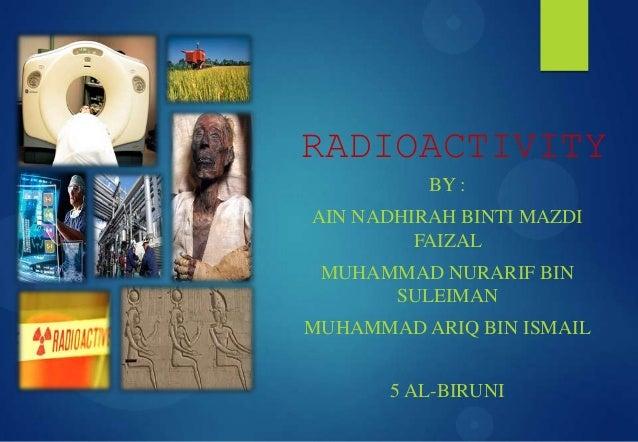 RADIOACTIVITY BY : AIN NADHIRAH BINTI MAZDI FAIZAL MUHAMMAD NURARIF BIN SULEIMAN MUHAMMAD ARIQ BIN ISMAIL 5 AL-BIRUNI