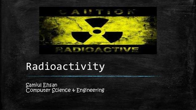 Radioactivity Samiul Ehsan Computer Science & Engineering