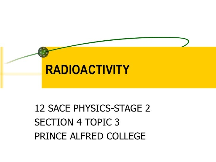 RADIOACTIVITY 12 SACE PHYSICS-STAGE 2 SECTION 4 TOPIC 3 PRINCE ALFRED COLLEGE