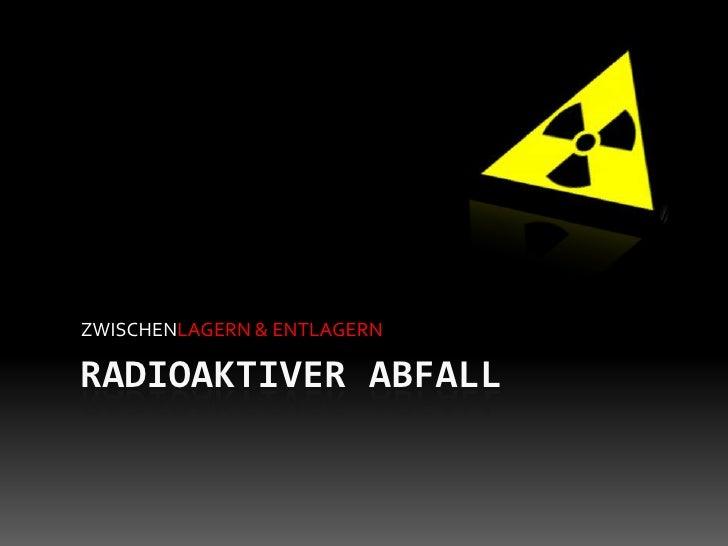ZWISCHENLAGERN & ENTLAGERN  RADIOAKTIVER ABFALL
