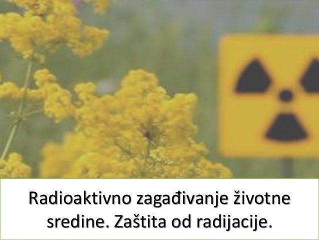 Radioaktivno zagađivanje životne sredine. Zaštita od radijacije.