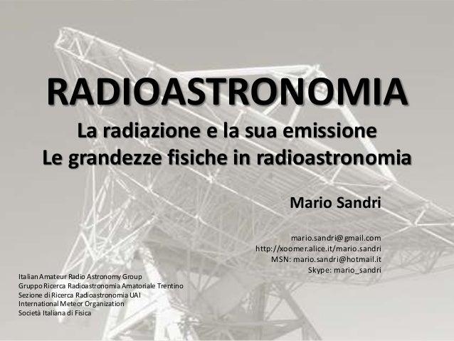 RADIOASTRONOMIA La radiazione e la sua emissione Le grandezze fisiche in radioastronomia Mario Sandri mario.sandri@gmail.c...