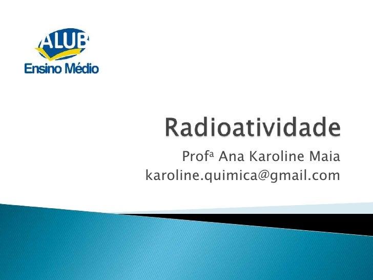 Radioatividade<br />Profa Ana Karoline Maia <br />karoline.quimica@gmail.com<br />
