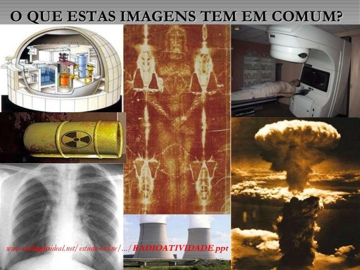 O QUE ESTAS IMAGENS TEM EM COMUM? www. colegio ideal.net/estudo-online/.../ RADIOATIVIDADE . ppt