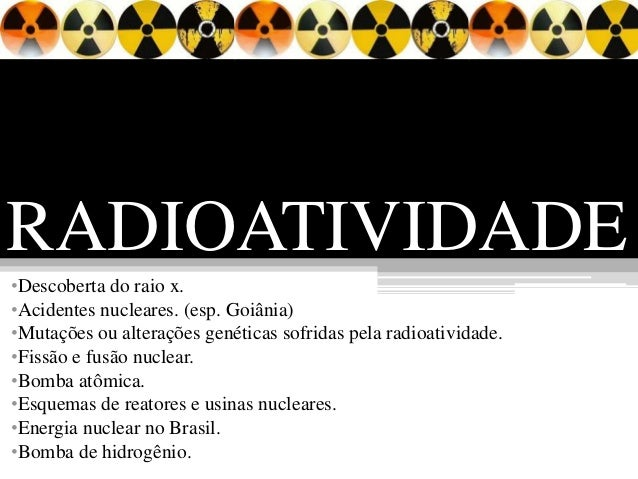 RADIOATIVIDADE•Descoberta do raio x.•Acidentes nucleares. (esp. Goiânia)•Mutações ou alterações genéticas sofridas pela ra...