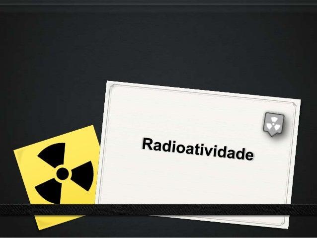 Introdução0 Descoberta em 1896 por Henri Becquerel.0 Radioatividade é a capacidade que certos átomos possuem de  transmiti...