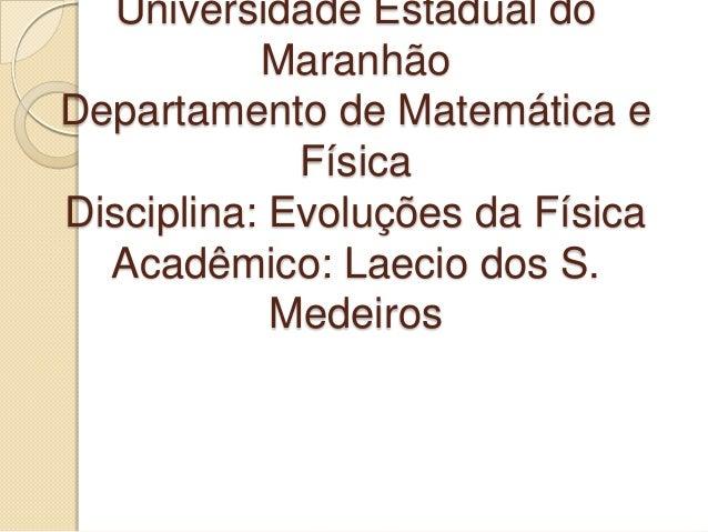 Universidade Estadual do Maranhão Departamento de Matemática e Física Disciplina: Evoluções da Física Acadêmico: Laecio do...