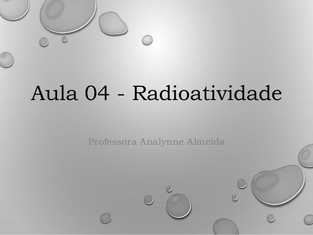 Aula 04 - Radioatividade Professora Analynne Almeida
