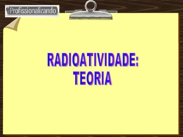 RADIOATIVIDADE: TEORIA