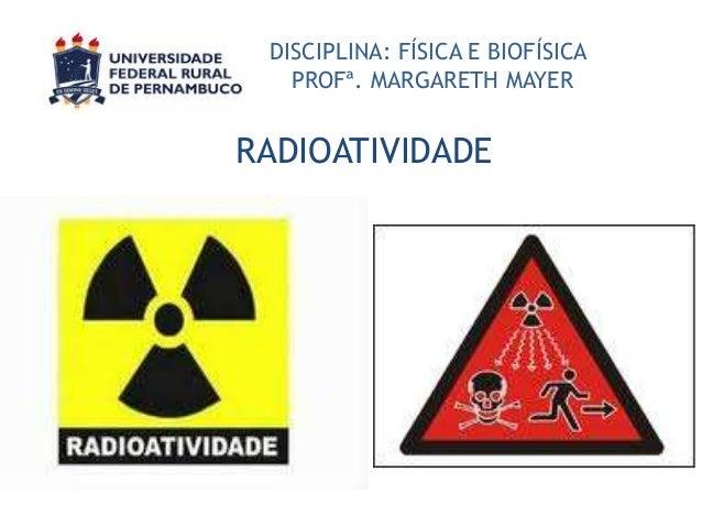 DISCIPLINA: FÍSICA E BIOFÍSICA PROFª. MARGARETH MAYER  RADIOATIVIDADE