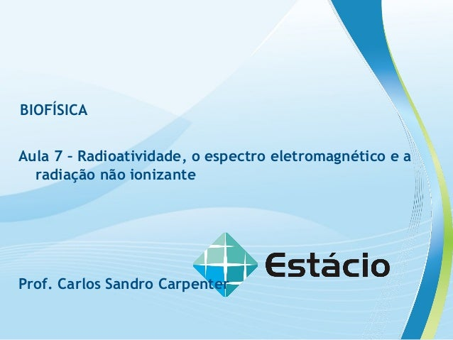 BIOFÍSICA Aula 7 – Radioatividade, o espectro eletromagnético e a radiação não ionizante Prof. Carlos Sandro Carpenter