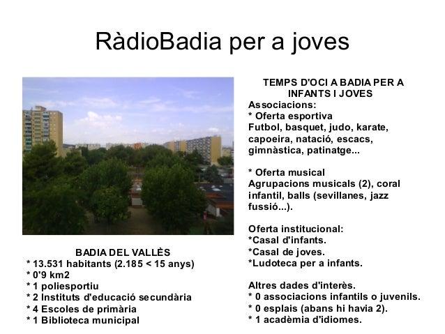RàdioBadia per a joves  BADIA DEL VALLÈS  * 13.531 habitants (2.185 < 15 anys)  * 0'9 km2  * 1 poliesportiu  * 2 Instituts...