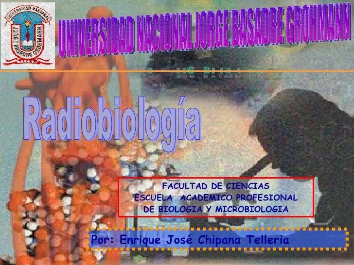 FACULTAD DE CIENCIAS ESCUELA  ACADEMICO PROFESIONAL DE BIOLOGIA Y MICROBIOLOGIA Por: Enrique José Chipana Telleria Radiobi...