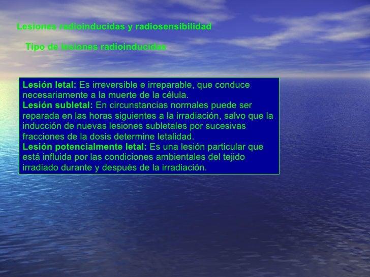 Lesiones radioinducidas y radiosensibilidad  Tipo de lesiones radioinducidas  Lesión letal:  Es irreversible e irreparable...