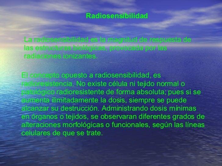 Radiosensibilidad  La radiosensibilidad es la magnitud de respuesta de las estructuras biológicas, provocada por las radia...