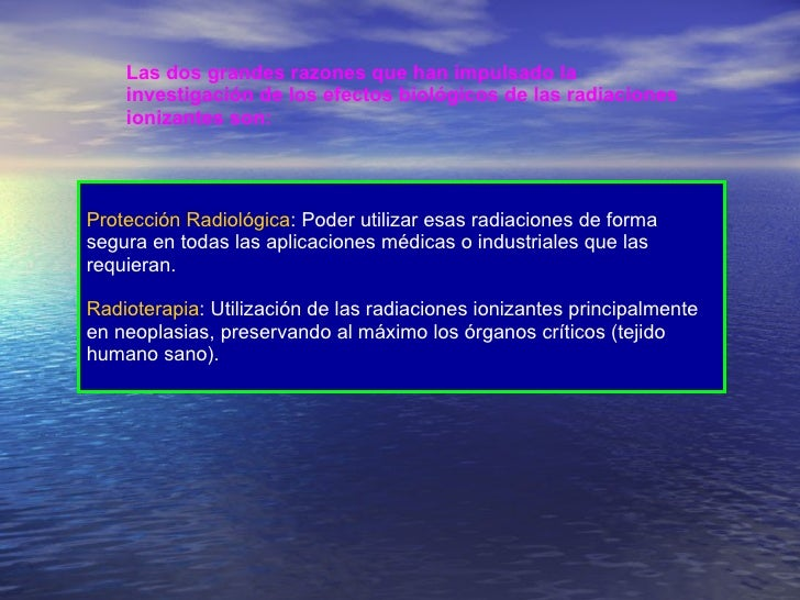 Las dos grandes razones que han impulsado la investigación de los efectos biológicos de las radiaciones ionizantes son: Pr...