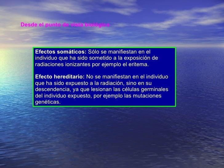 Desde el punto de vista biológico   Efectos somáticos:  Sólo se manifiestan en el individuo que ha sido sometido a la expo...