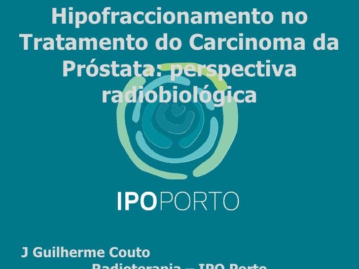Hipofraccionamento noTratamento do Carcinoma da    Próstata: perspectiva       radiobiológicaJ Guilherme Couto