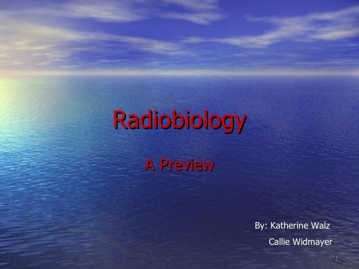 Radiobiology A Preview By: Katherine Walz Callie Widmayer