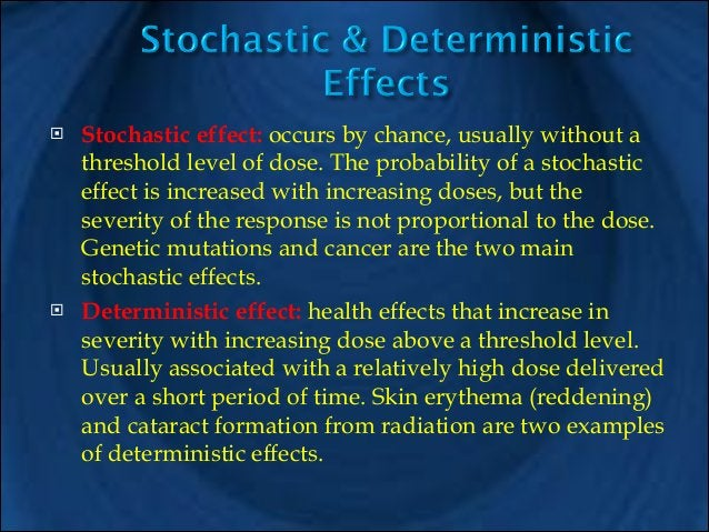 !  !  Stochastic effect: occurs by chance, usually without a threshold level of dose. The probability of a stochastic effe...