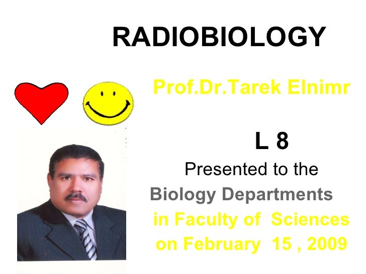 RADIOBIOLOGY Prof.Dr.Tarek Elnimr L 8 Presented to the Biology Departments  in Faculty of  Sciences on February  15 , 2009