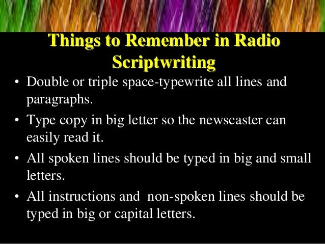 Things to Remember in Radio Scriptwriting • Double or triple space-typewrite all lines and paragraphs. • Type copy in big ...