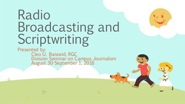 Radio Broadcasting and Scriptwriting Presented by: Cleo U. Barawid, RGC Division Seminar on Campus Journalism August 30-Se...