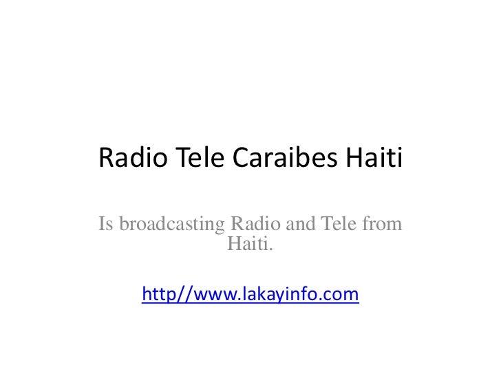 Radio Tele CaraibesHaiti <br />Is broadcasting Radio and Tele from Haiti.<br />http//www.lakayinfo.com<br />