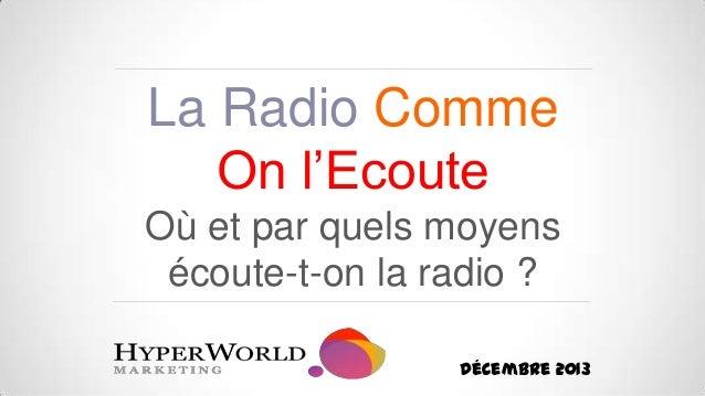 La Radio Comme On l'Ecoute Où et par quels moyens écoute-t-on la radio ? Décembre 2013
