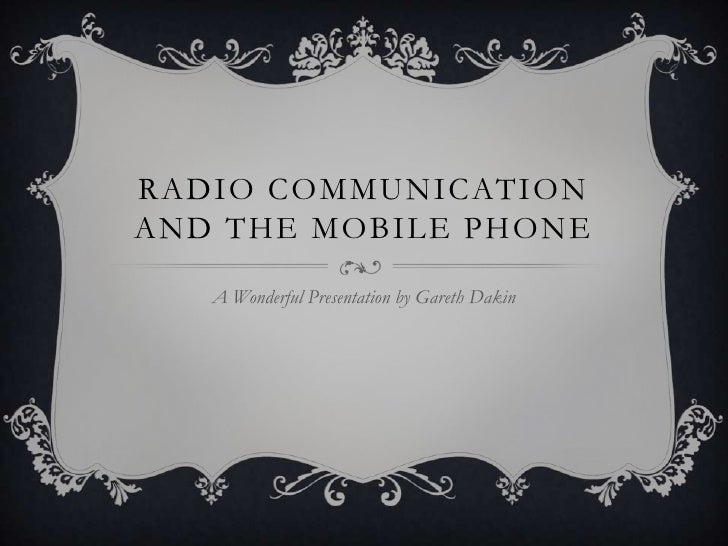 Radio Communication and the Mobile Phone<br />A Wonderful Presentation by Gareth Dakin<br />