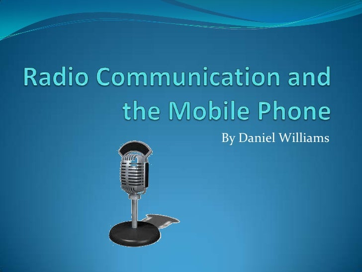 Radio Communication and the Mobile Phone<br />By Daniel Williams<br />