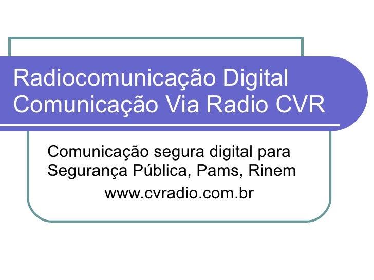 Radiocomunicação Digital Comunicação Via Radio CVR Comunicação segura digital para Segurança Pública, Pams, Rinem www.cvra...