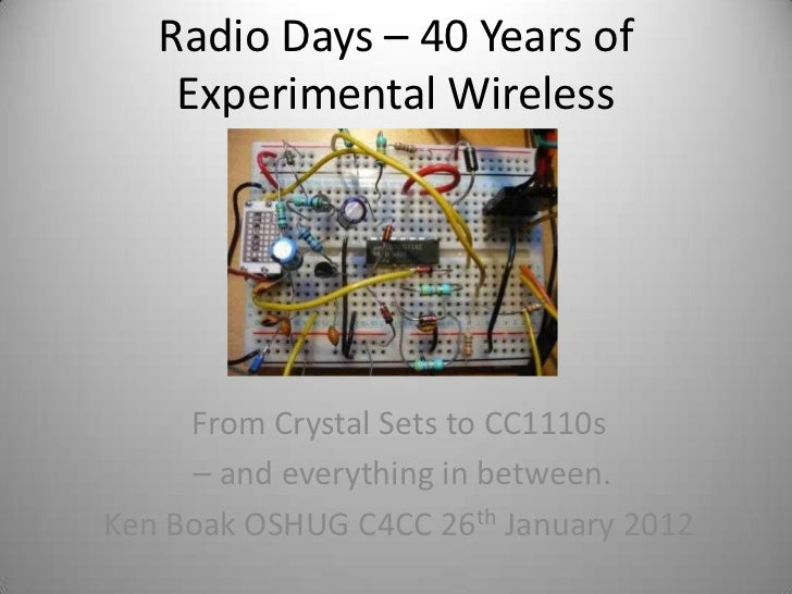 Radio Days – 40 Years of    Experimental Wireless     From Crystal Sets to CC1110s      – and everything in between.Ken Bo...