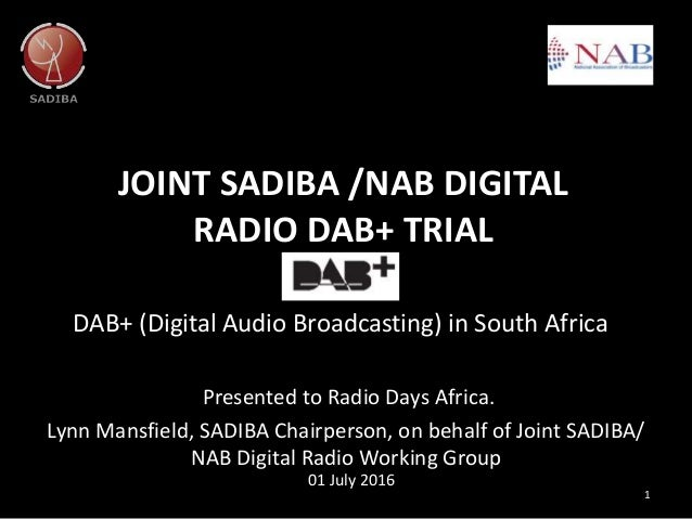 JOINT SADIBA /NAB DIGITAL RADIO DAB+ TRIAL DAB+ (Digital Audio Broadcasting) in South Africa 1 01 July 2016 Presented to R...