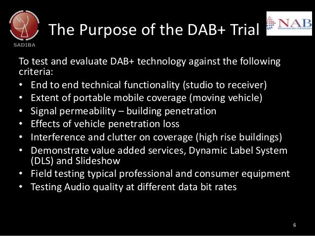 The Purpose of the DAB+ Trial To test and evaluate DAB+ technology against the following criteria: • End to end technical ...