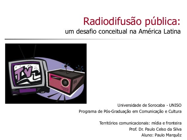 Radiodifusão pública: um desafio conceitual na América Latina Universidade de Sorocaba - UNISO Programa de Pós-Graduação e...